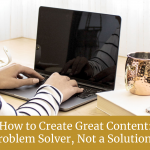 How to Create Great Content: Be a Problem Solver, Not a Solution Seller
