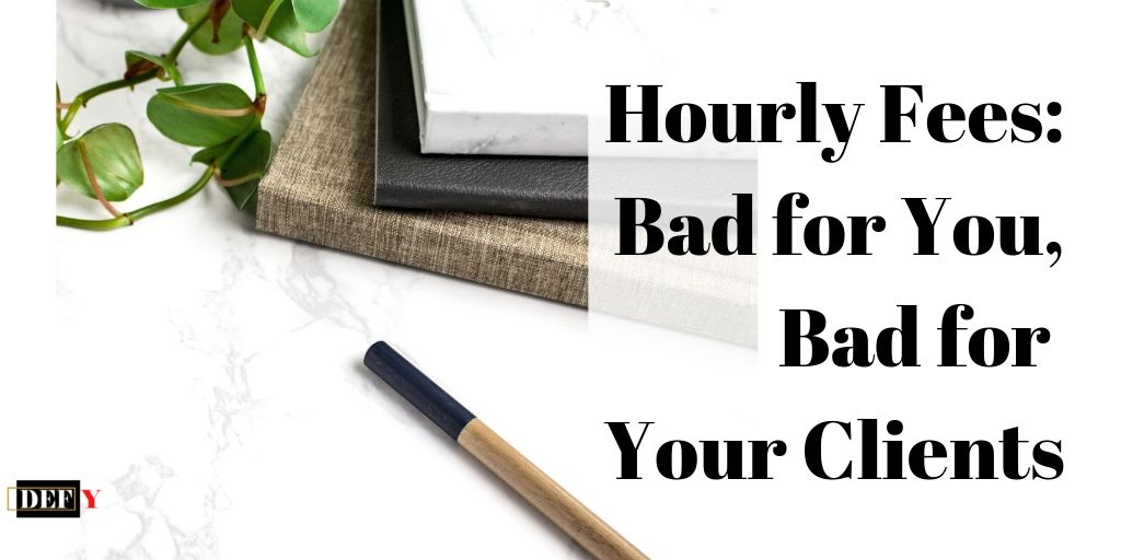 Hourly Fees: Bad for You, Bad for Your Clients