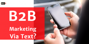 B2B Marketing Via Text? Seriously?