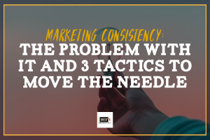 Marketing Consistency: The Problem With It and 3 Tactics to Move the Needle