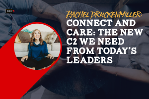 Connect and Care: The New C2 We Need From Today's Leaders