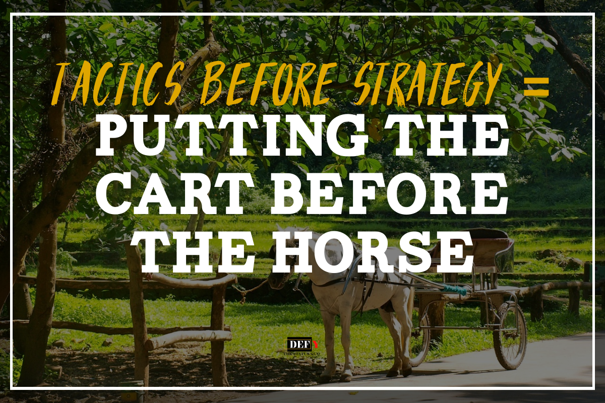 Tactics Before Strategy = Putting The Cart Before The Horse