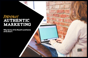 Radically Authentic Marketing- Why Some of Us Need It and Some of Us Don't